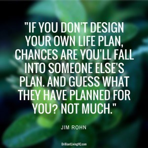 If you don't design your own life plan, chances are you'll fall into someone else's