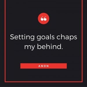 Setting goals chaps my behind